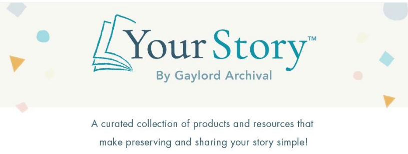 YourStory by Gaylord Archival: A curated collection of products and resources that make preserving and sharing your story simple!